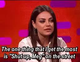"Watch ""Shut up Meg"" (x) GIF on Gfycat. Discover more family guy, graham norton show, meg griffin, mila kunis GIFs on Gfycat"
